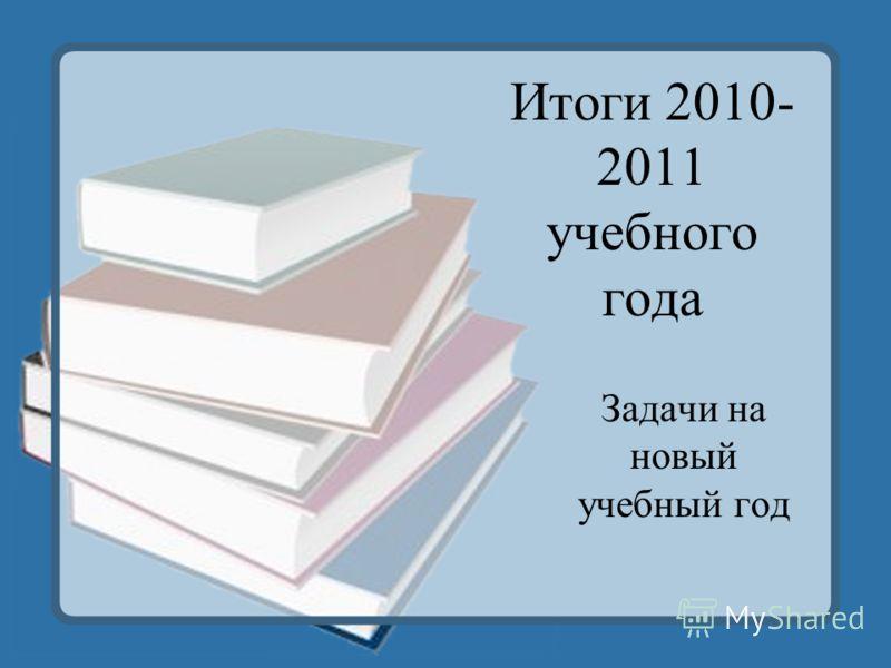 Итоги 2010- 2011 учебного года Задачи на новый учебный год