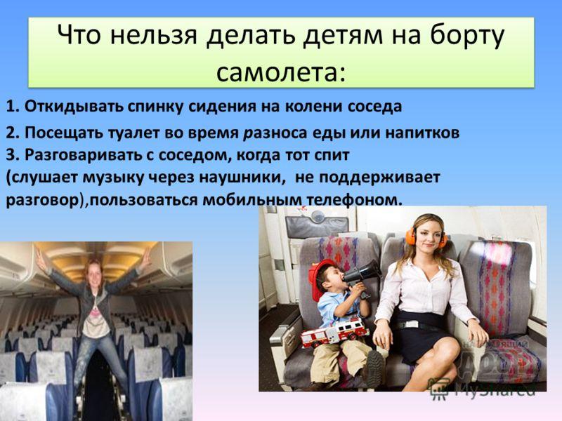 Что нельзя делать детям на борту самолета: 1. Откидывать спинку сидения на колени соседа 2. Посещать туалет во время разноса еды или напитков 3. Разговаривать с соседом, когда тот спит (слушает музыку через наушники, не поддерживает разговор),пользов
