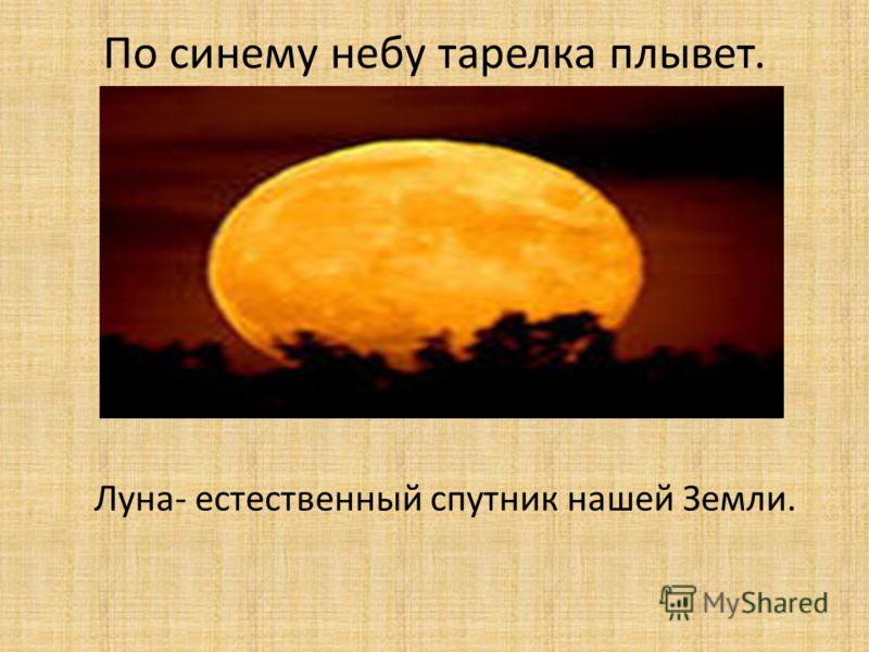 По синему небу тарелка плывет. Луна- естественный спутник нашей Земли.