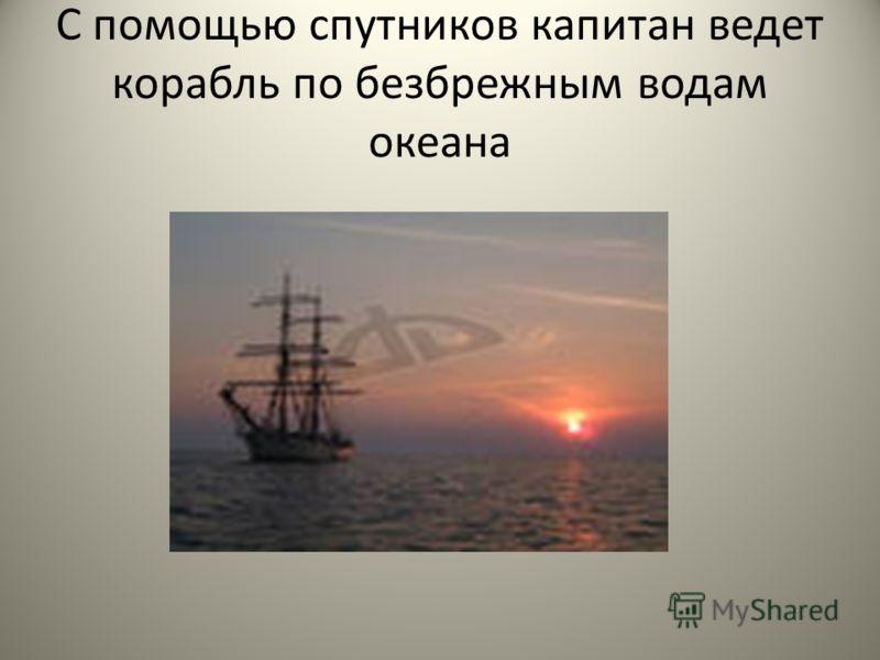 С помощью спутников капитан ведет корабль по безбрежным водам океана 2.С помощью спутников капитан ведет корабль по безбрежным водам океана. 3.Спутник передает свои наблюдения на Землю, и по ним метеорологи составляют прогноз погоды. 4.Искусственные