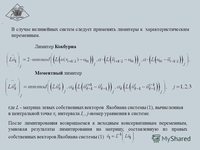 В случае нелинейных систем следует применять лимитеры к характеристическим переменным. Лимитер Кокбурна Моментный лимитер где L - матрица левых собственных векторов Якобиана системы (1), вычисленная в центральной точке х i интервала I i, j-номер урав
