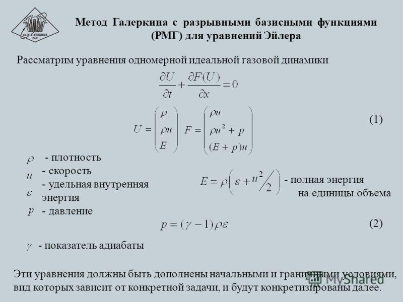 Метод Галеркина с разрывными базисными функциями (РМГ) для уравнений Эйлера Рассматрим уравнения одномерной идеальной газовой динамики Эти уравнения должны быть дополнены начальными и граничными условиями, вид которых зависит от конкретной задачи, и
