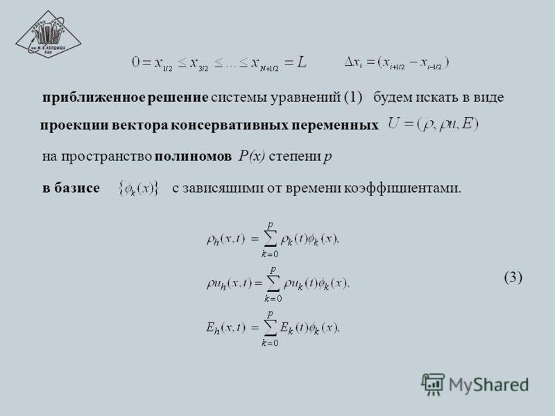 приближенное решение системы уравнений (1) будем искать в виде проекции вектора консервативных переменных на пространство полиномов P(х) степени р в базисе с зависящими от времени коэффициентами. (3)