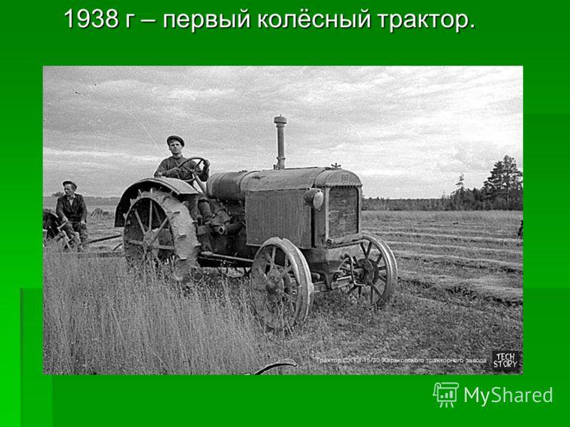 1938 г – первый колёсный трактор. 1938 г – первый колёсный трактор.