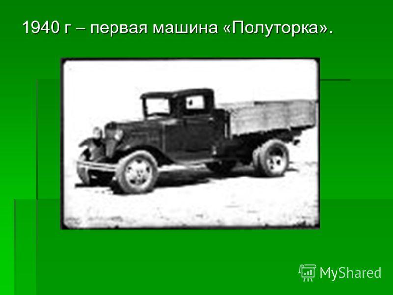 1940 г – первая машина «Полуторка».
