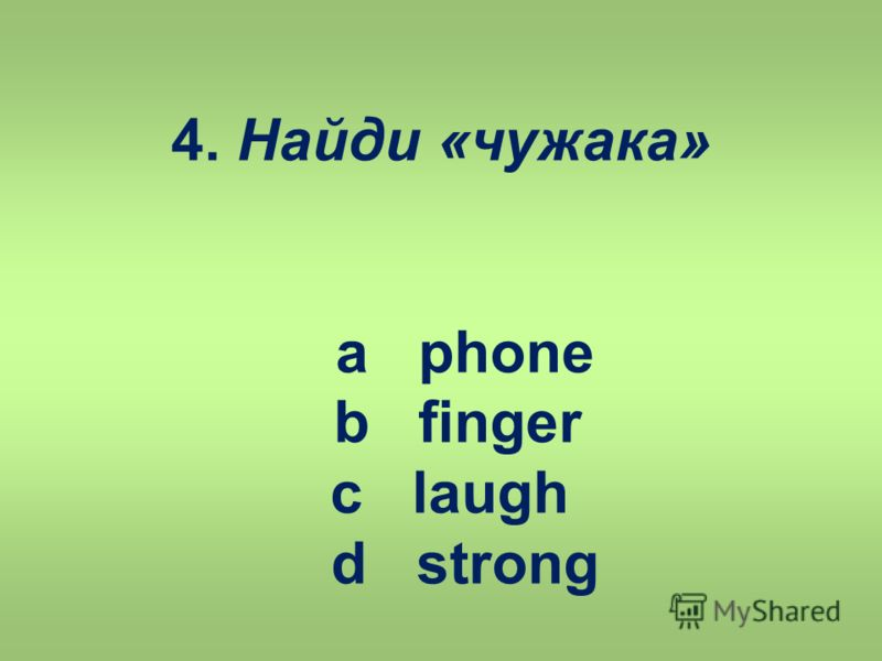 4. Найди «чужака» a phone b finger c laugh d strong
