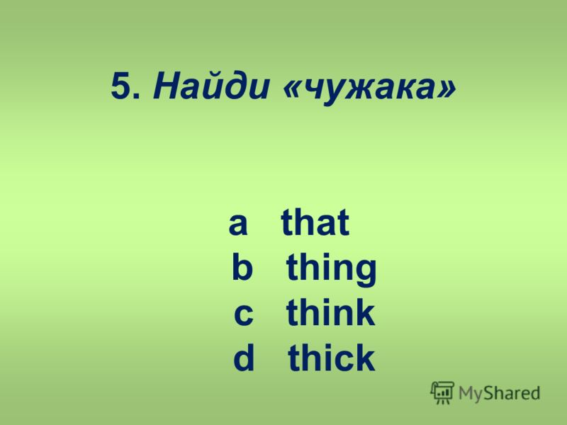 5. Найди «чужака» a that b thing c think d thick