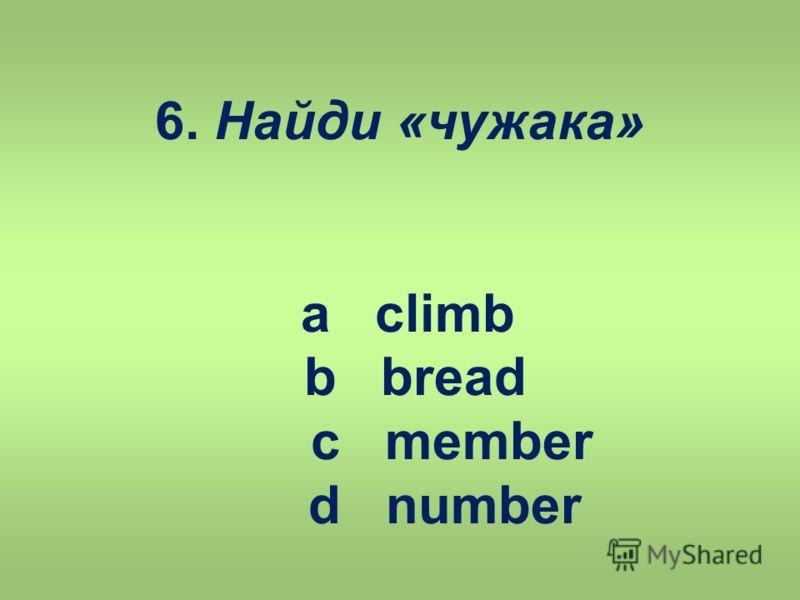 6. Найди «чужака» a climb b bread c member d number