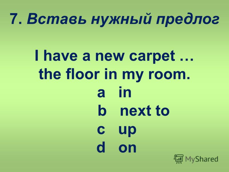 7. Вставь нужный предлог I have a new carpet … the floor in my room. a in b next to c up d on