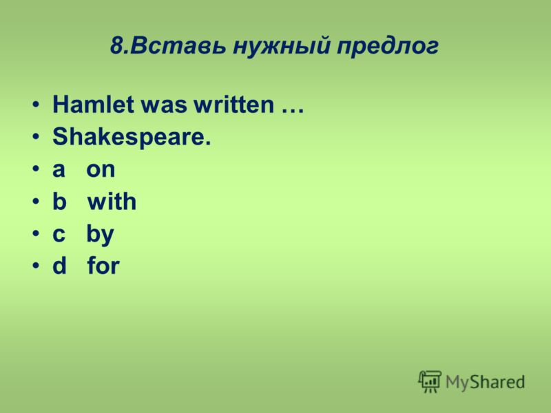 8.Вставь нужный предлог Hamlet was written … Shakespeare. a on b with c by d for