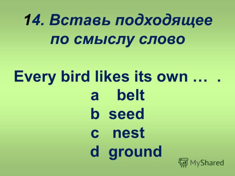 14. Вставь подходящее по смыслу слово Every bird likes its own …. a belt b seed c nest d ground