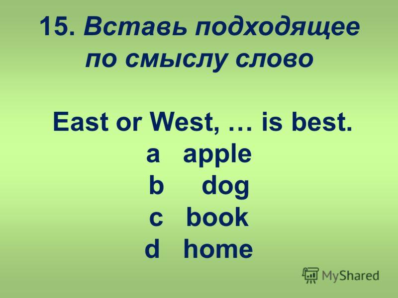 15. Вставь подходящее по смыслу слово East or West, … is best. a apple b dog c book d home