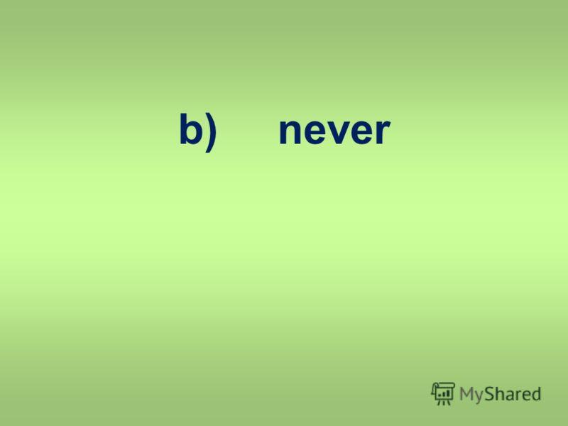 b) never