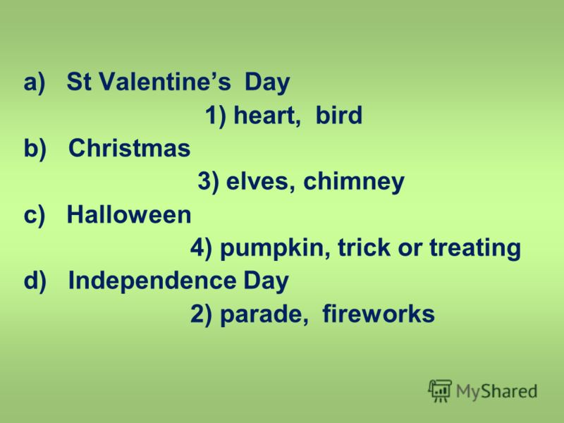 a) St Valentines Day 1) heart, bird b) Christmas 3) elves, chimney c) Halloween 4) pumpkin, trick or treating d) Independence Day 2) parade, fireworks