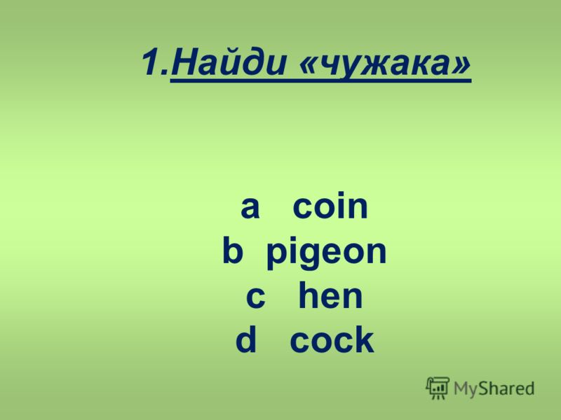 1.Найди «чужака» a coin b pigeon c hen d cock