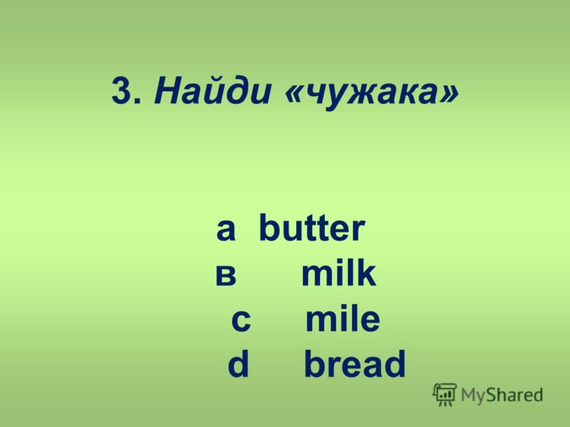 3. Найди «чужака» a butter в milk c mile d bread