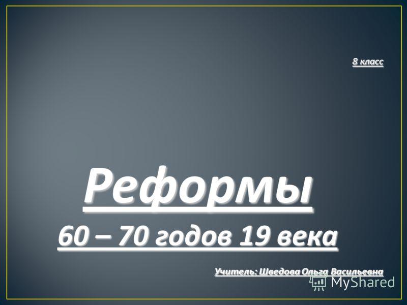 8 класс Реформы 60 – 70 годов 19 века Учитель : Шведова Ольга Васильевна
