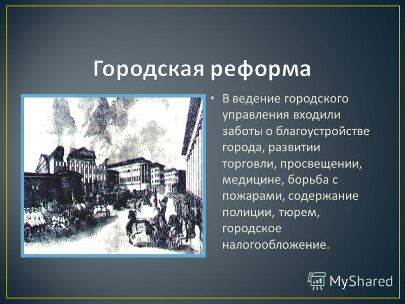 В ведение городского управления входили заботы о благоустройстве города, развитии торговли, просвещении, медицине, борьба с пожарами, содержание полиции, тюрем, городское налогообложение.