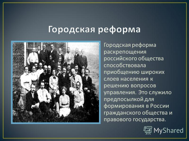 Городская реформа раскрепощения российского общества способствовала приобщению широких слоев населения к решению вопросов управления. Это служило предпосылкой для формирования в России гражданского общества и правового государства.