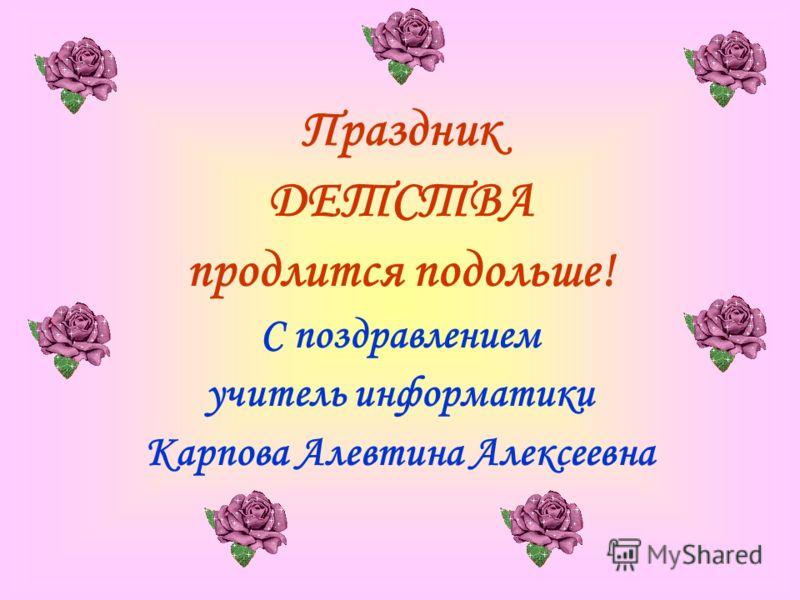 Праздник ДЕТСТВА продлится подольше! С поздравлением учитель информатики Карпова Алевтина Алексеевна