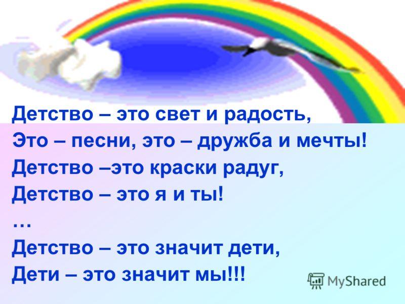 Детство – это свет и радость, Это – песни, это – дружба и мечты! Детство –это краски радуг, Детство – это я и ты! … Детство – это значит дети, Дети – это значит мы!!!