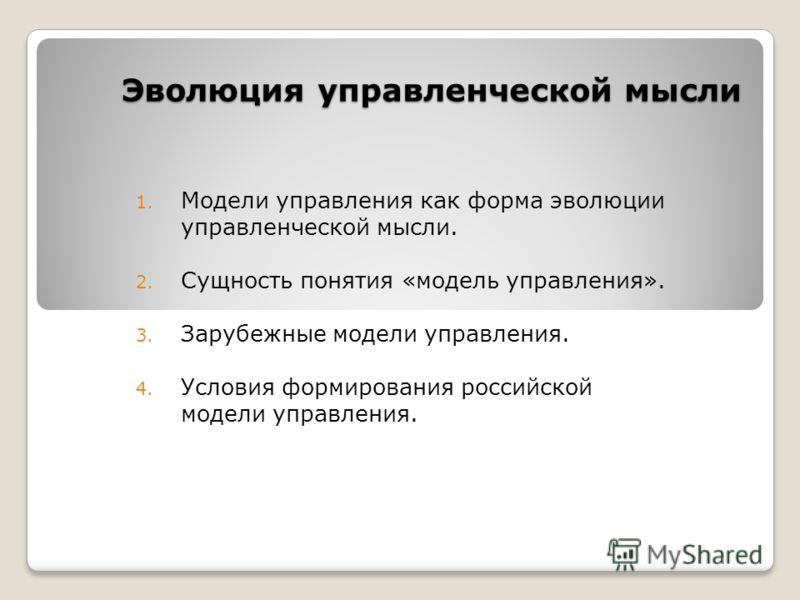 Эволюция управленческой мысли 1. Модели управления как форма эволюции управленческой мысли. 2. Сущность понятия «модель управления». 3. Зарубежные модели управления. 4. Условия формирования российской модели управления.