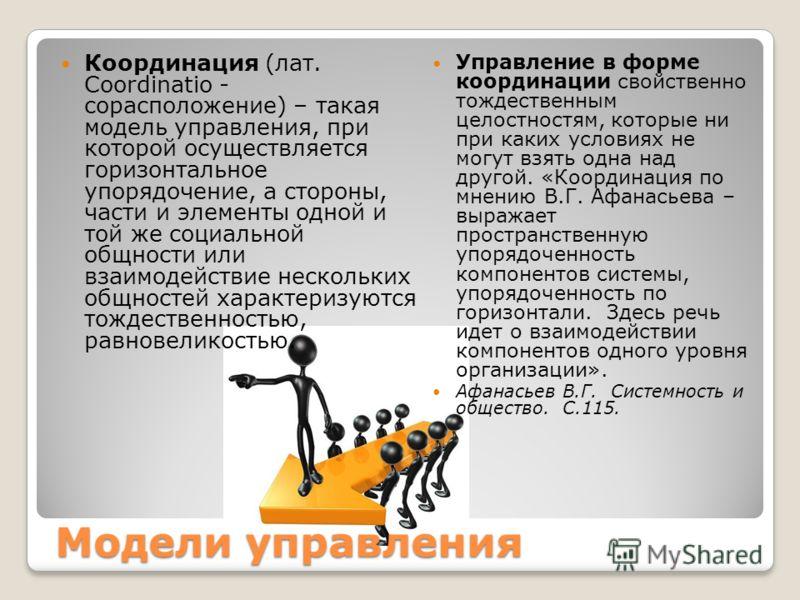 Модели управления Координация (лат. Coordinatio - сорасположение) – такая модель управления, при которой осуществляется горизонтальное упорядочение, а стороны, части и элементы одной и той же социальной общности или взаимодействие нескольких общносте