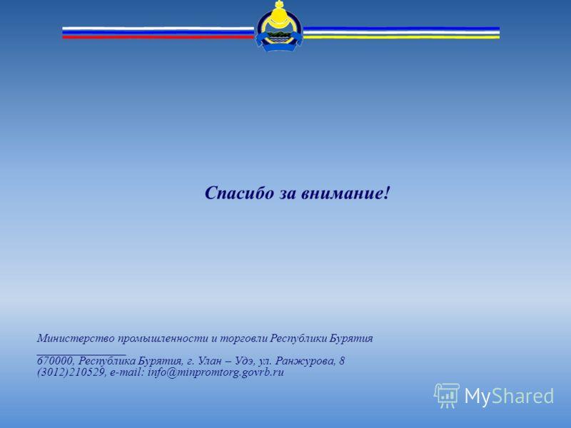Спасибо за внимание! Министерство промышленности и торговли Республики Бурятия _______________ 670000, Республика Бурятия, г. Улан – Удэ, ул. Ранжурова, 8 (3012)210529, e-mail: info@minpromtorg.govrb.ru