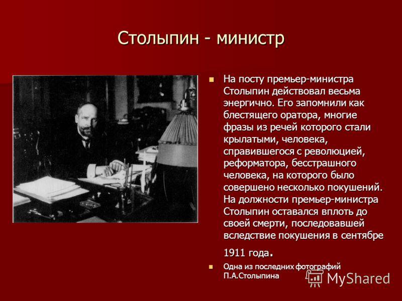 Столыпин - министр На посту премьер-министра Столыпин действовал весьма энергично. Его запомнили как блестящего оратора, многие фразы из речей которого стали крылатыми, человека, справившегося с революцией, реформатора, бесстрашного человека, на кото