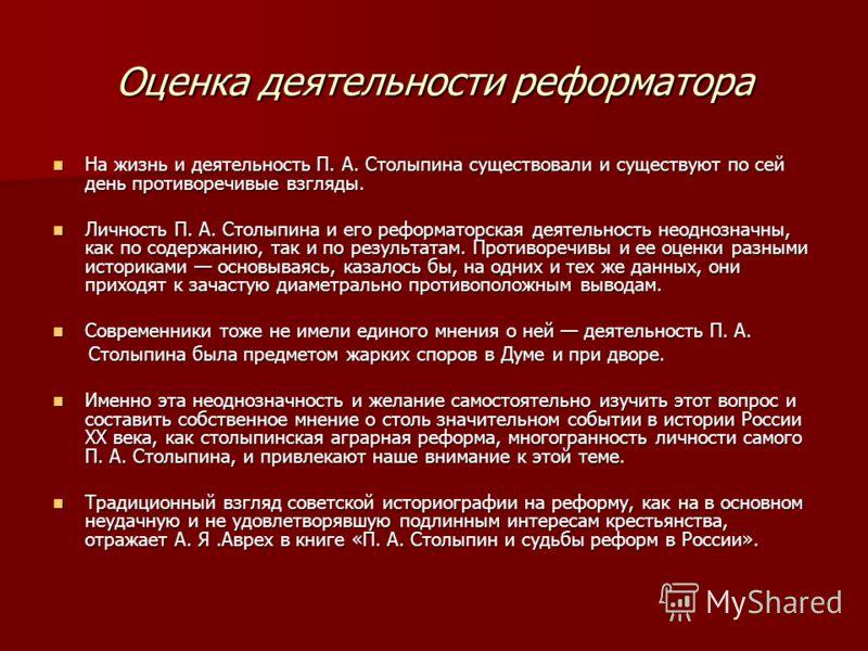 Оценка деятельности реформатора На жизнь и деятельность П. А. Столыпина существовали и существуют по сей день противоречивые взгляды. На жизнь и деятельность П. А. Столыпина существовали и существуют по сей день противоречивые взгляды. Личность П. А.