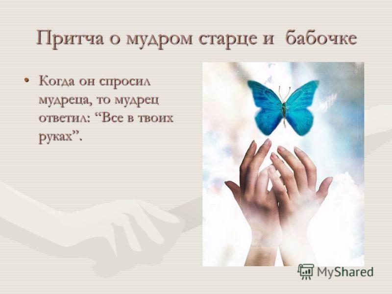 Притча о мудром старце и бабочке Когда он спросил мудреца, то мудрец ответил: Все в твоих руках.Когда он спросил мудреца, то мудрец ответил: Все в твоих руках.