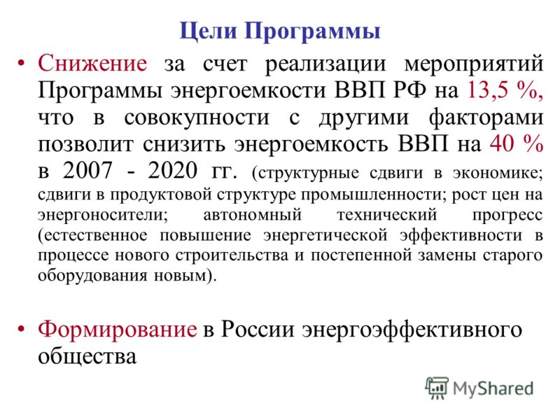 Цели Программы Снижение за счет реализации мероприятий Программы энергоемкости ВВП РФ на 13,5 %, что в совокупности с другими факторами позволит снизить энергоемкость ВВП на 40 % в 2007 - 2020 гг. (структурные сдвиги в экономике; сдвиги в продуктовой