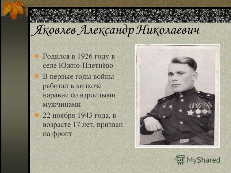 Яковлев Александр Николаевич Родился в 1926 году в селе Южно-Плетнёво В первые годы войны работал в колхозе наравне со взрослыми мужчинами 22 ноября 1943 года, в возрасте 17 лет, призван на фронт