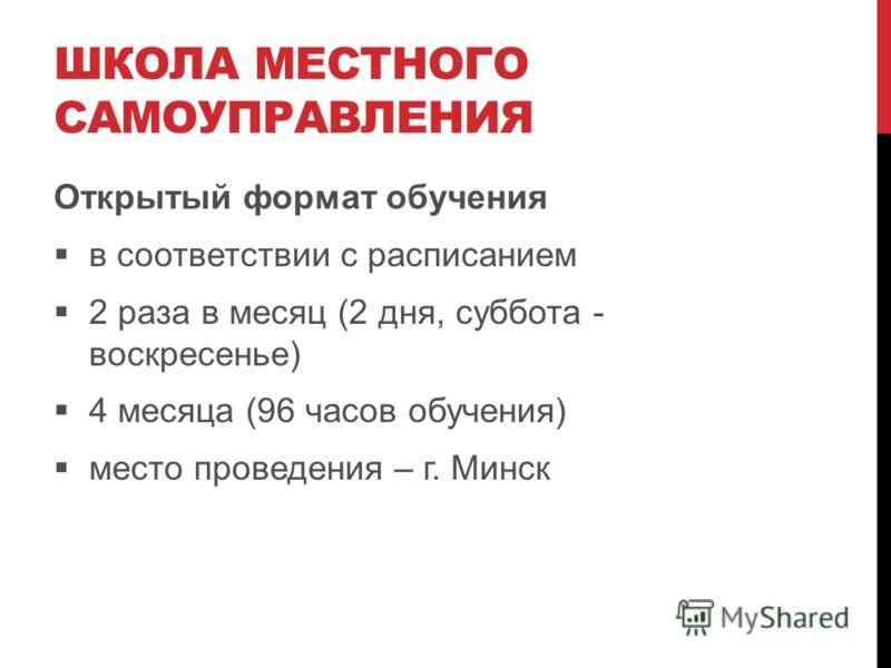 ШКОЛА МЕСТНОГО САМОУПРАВЛЕНИЯ Открытый формат обучения в соответствии с расписанием 2 раза в месяц (2 дня, суббота - воскресенье) 4 месяца (96 часов обучения) место проведения – г. Минск