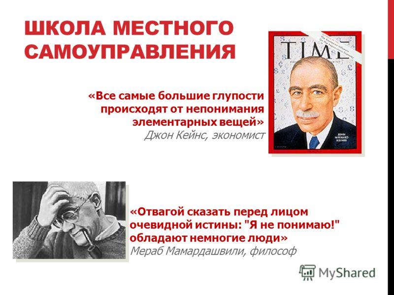 ШКОЛА МЕСТНОГО САМОУПРАВЛЕНИЯ «Все самые большие глупости происходят от непонимания элементарных вещей» Джон Кейнс, экономист «Отвагой сказать перед лицом очевидной истины: Я не понимаю! обладают немногие люди» Мераб Мамардашвили, философ