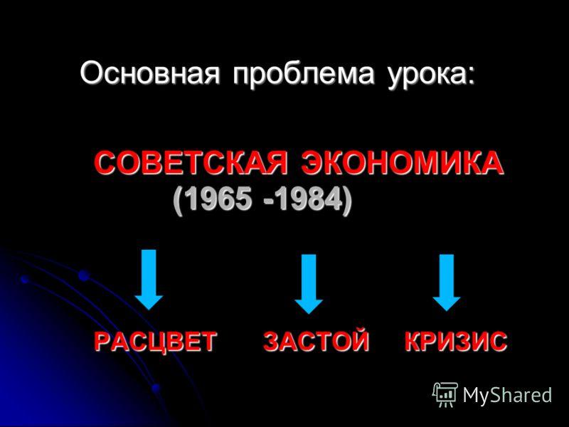 СОВЕТСКАЯ ЭКОНОМИКА (1965 -1984) РАСЦВЕТ ЗАСТОЙ КРИЗИС Основная проблема урока: