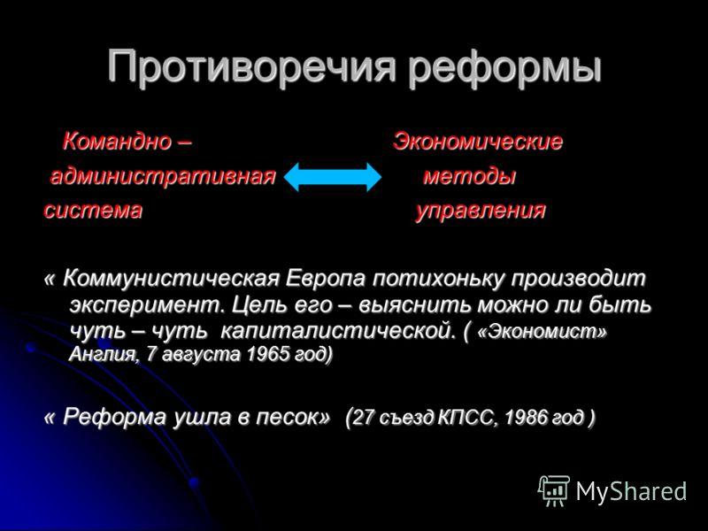 Противоречия реформы Командно – Экономические Командно – Экономические административная методы административная методы система управления « Коммунистическая Европа потихоньку производит эксперимент. Цель его – выяснить можно ли быть чуть – чуть капит