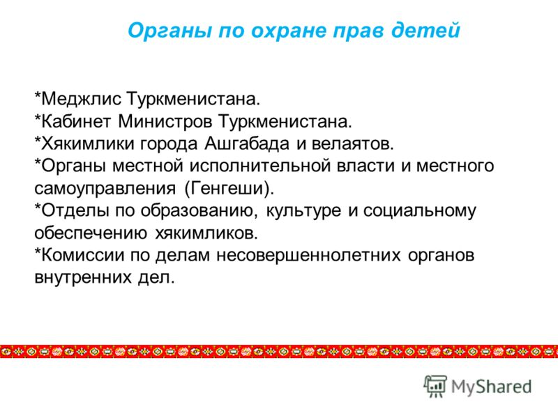 Органы по охране прав детей *Меджлис Туркменистана. *Кабинет Министров Туркменистана. *Хякимлики города Ашгабада и велаятов. *Органы местной исполнительной власти и местного самоуправления (Генгеши). *Отделы по образованию, культуре и социальному обе