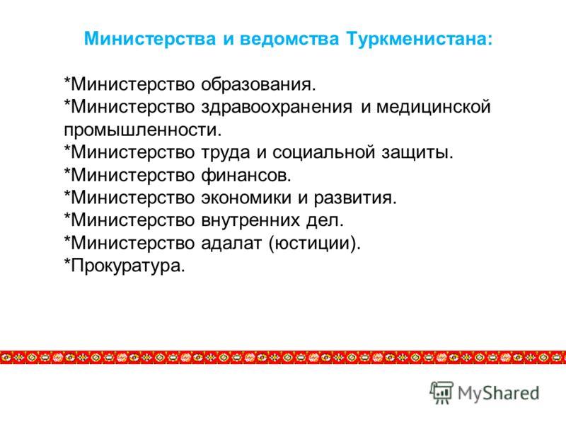 Министерства и ведомства Туркменистана: *Министерство образования. *Министерство здравоохранения и медицинской промышленности. *Министерство труда и социальной защиты. *Министерство финансов. *Министерство экономики и развития. *Министерство внутренн