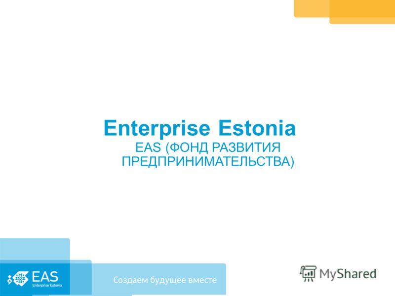 Enterprise Estonia EAS (ФОНД РАЗВИТИЯ ПРЕДПРИНИМАТЕЛЬСТВА)