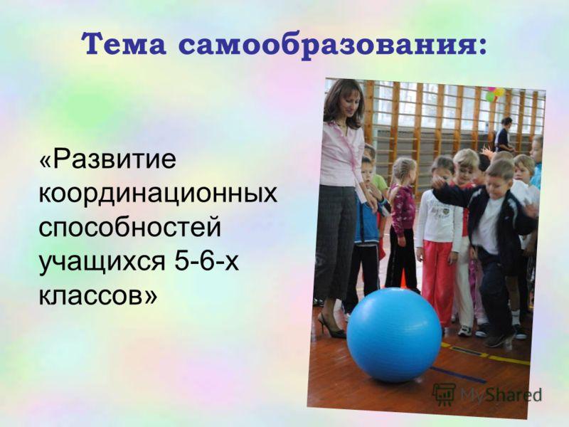 Тема самообразования: « Развитие координационных способностей учащихся 5-6-х классов»