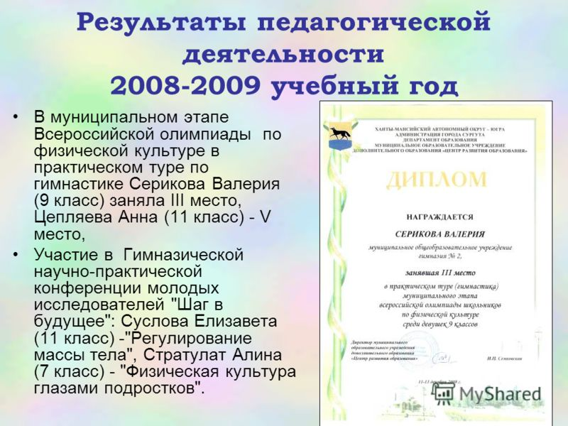 Результаты педагогической деятельности 2008-2009 учебный год В муниципальном этапе Всероссийской олимпиады по физической культуре в практическом туре по гимнастике Серикова Валерия (9 класс) заняла III место, Цепляева Анна (11 класс) - V место, Участ