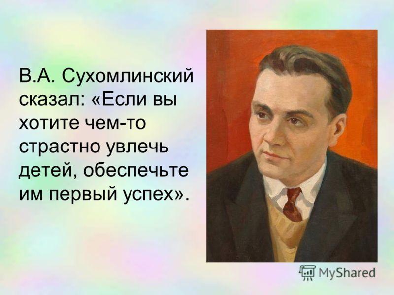 В.А. Сухомлинский сказал: «Если вы хотите чем-то страстно увлечь детей, обеспечьте им первый успех».