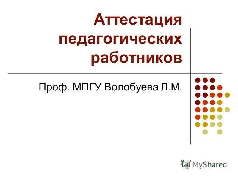 Аттестация педагогических работников Проф. МПГУ Волобуева Л.М.