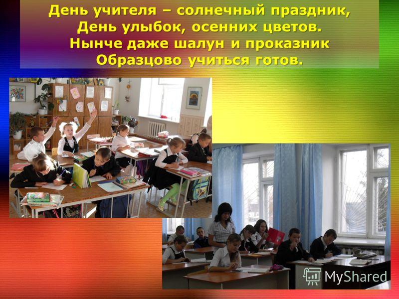 День учителя – солнечный праздник, День улыбок, осенних цветов. Нынче даже шалун и проказник Образцово учиться готов.