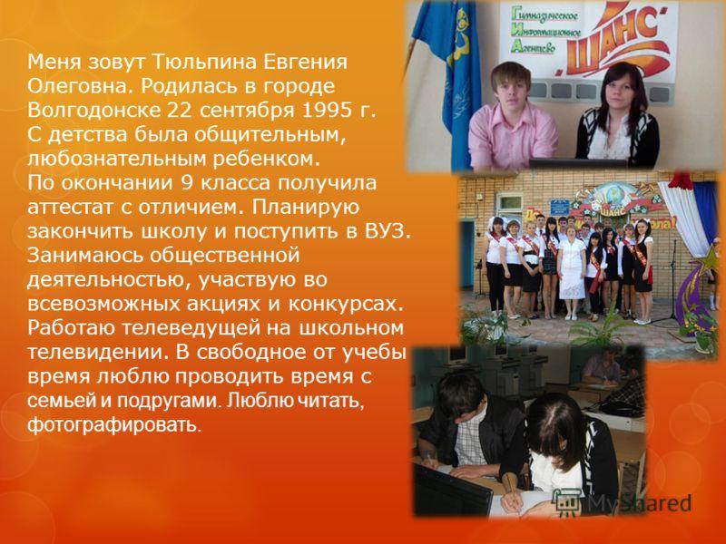 Меня зовут Тюльпина Евгения Олеговна. Родилась в городе Волгодонске 22 сентября 1995 г. С детства была общительным, любознательным ребенком. По окончании 9 класса получила аттестат с отличием. Планирую закончить школу и поступить в ВУЗ. Занимаюсь общ