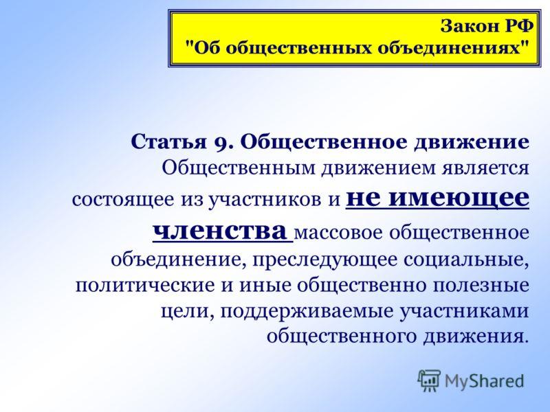 Статья 9. Общественное движение Общественным движением является состоящее из участников и не имеющее членства массовое общественное объединение, преследующее социальные, политические и иные общественно полезные цели, поддерживаемые участниками общест