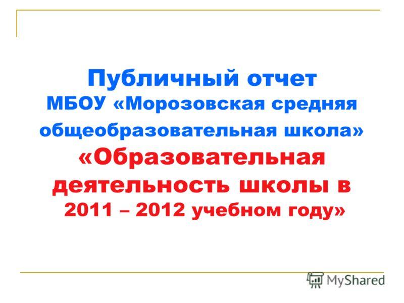Публичный отчет МБОУ «Морозовская средняя общеобразовательная школа» «Образовательная деятельность школы в 2011 – 2012 учебном году»