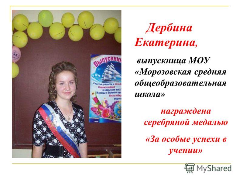 Дербина Екатерина, выпускница МОУ «Морозовская средняя общеобразовательная школа» награждена серебряной медалью «За особые успехи в учении»