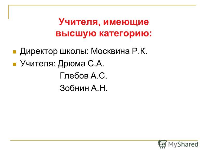 Учителя, имеющие высшую категорию: Директор школы: Москвина Р.К. Учителя: Дрюма С.А. Глебов А.С. Зобнин А.Н.